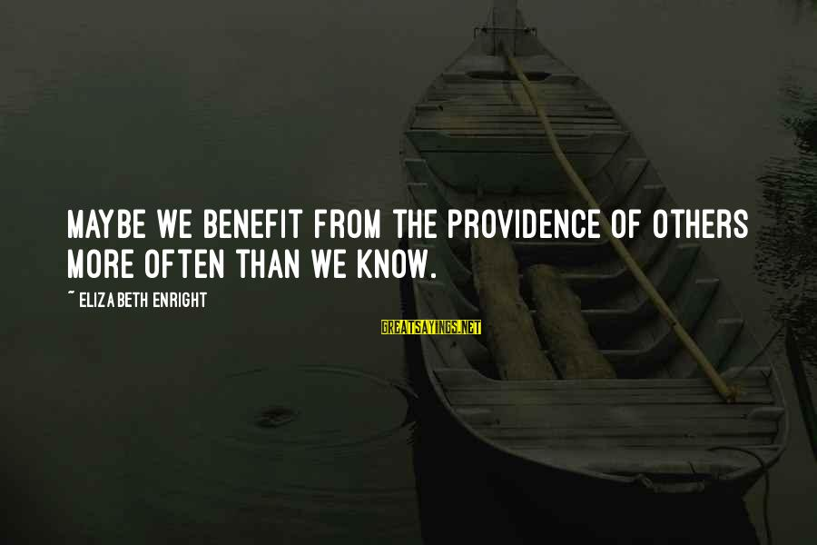 Elizabeth Enright Sayings By Elizabeth Enright: Maybe we benefit from the providence of others more often than we know.