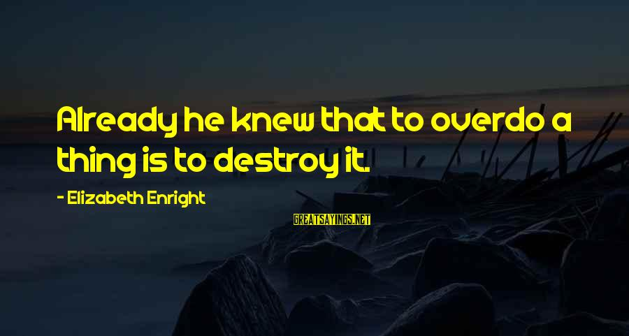 Elizabeth Enright Sayings By Elizabeth Enright: Already he knew that to overdo a thing is to destroy it.