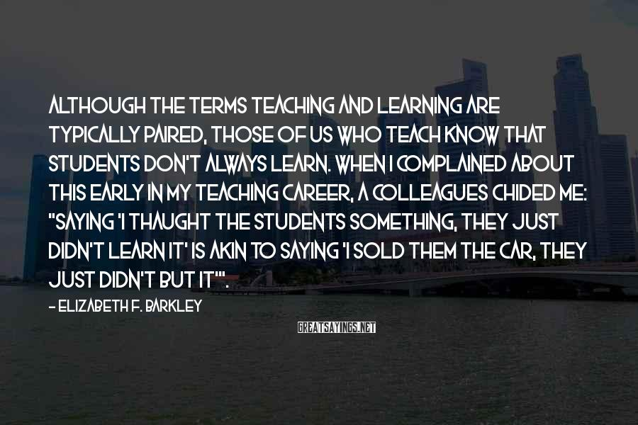 Elizabeth F. Barkley Sayings: Although the terms teaching and learning are typically paired, those of us who teach know