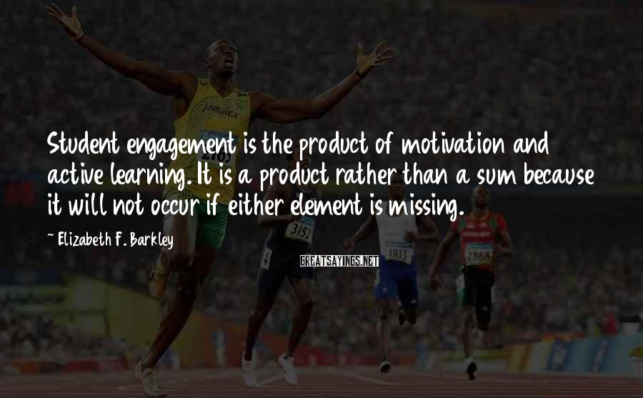 Elizabeth F. Barkley Sayings: Student engagement is the product of motivation and active learning. It is a product rather