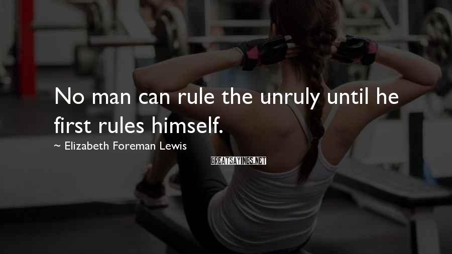 Elizabeth Foreman Lewis Sayings: No man can rule the unruly until he first rules himself.