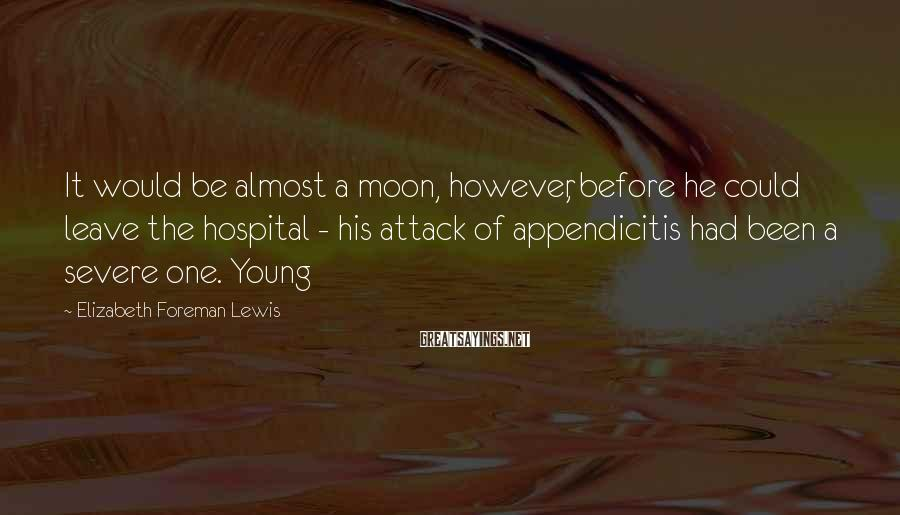 Elizabeth Foreman Lewis Sayings: It would be almost a moon, however, before he could leave the hospital - his