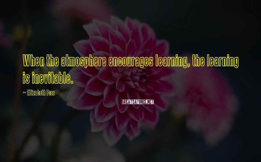 Elizabeth Foss Sayings: When the atmosphere encourages learning, the learning is inevitable.