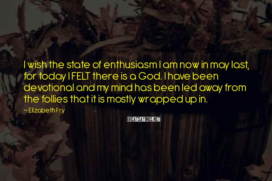 Elizabeth Fry Sayings: I wish the state of enthusiasm I am now in may last, for today I