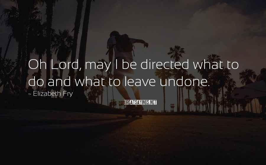 Elizabeth Fry Sayings: Oh Lord, may I be directed what to do and what to leave undone.
