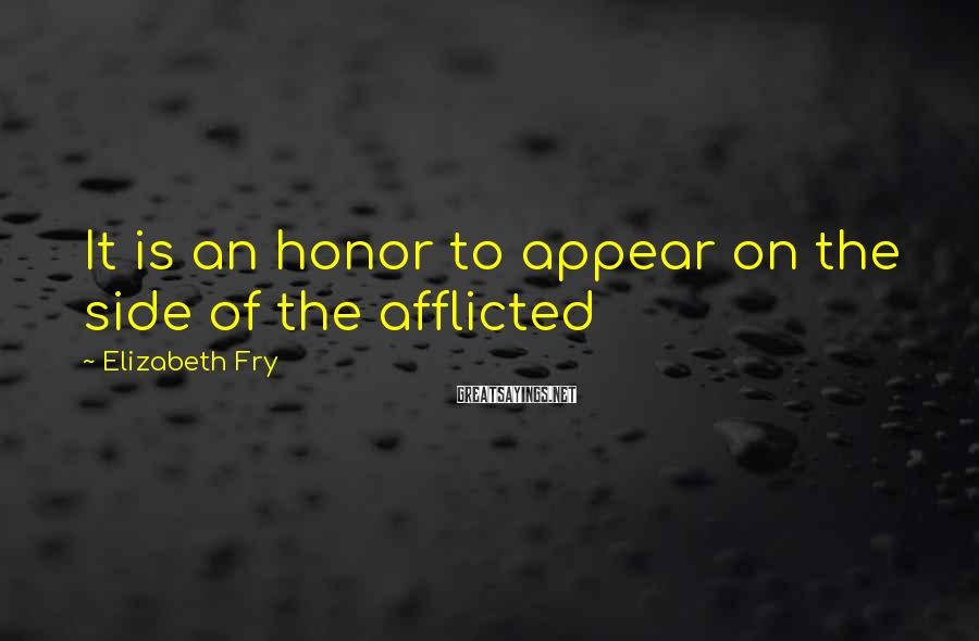 Elizabeth Fry Sayings: It is an honor to appear on the side of the afflicted
