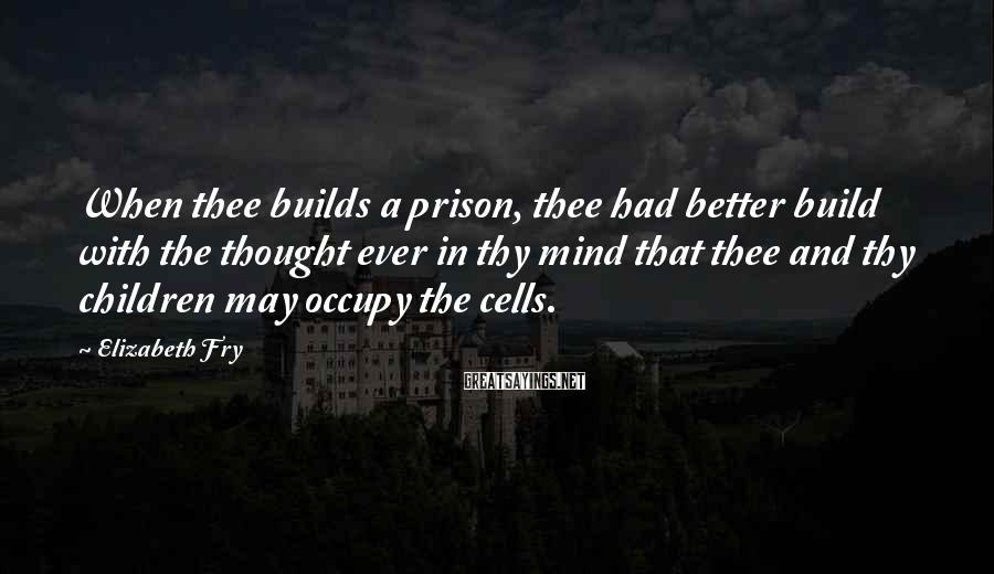Elizabeth Fry Sayings: When thee builds a prison, thee had better build with the thought ever in thy