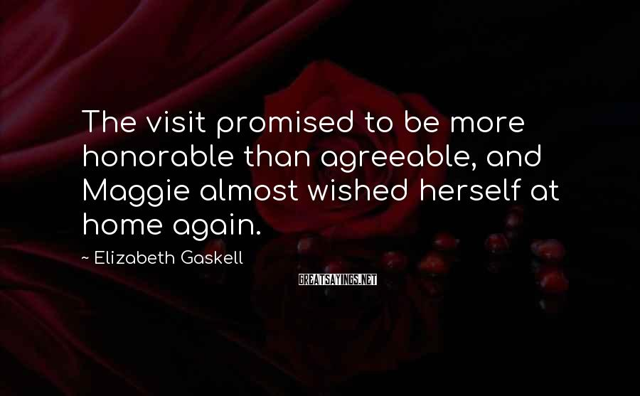 Elizabeth Gaskell Sayings: The visit promised to be more honorable than agreeable, and Maggie almost wished herself at