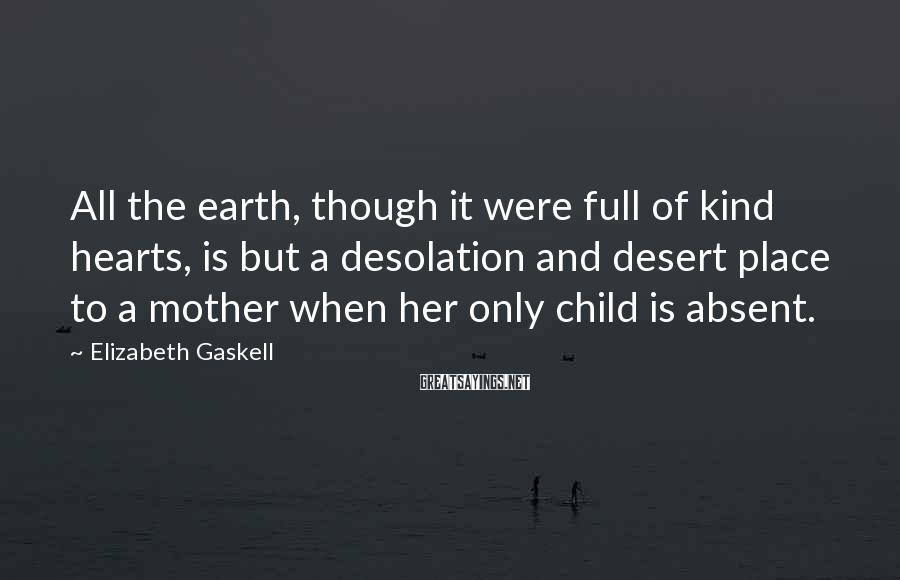 Elizabeth Gaskell Sayings: All the earth, though it were full of kind hearts, is but a desolation and