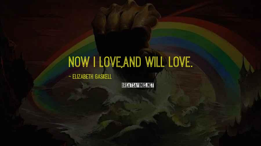 Elizabeth Gaskell Sayings: Now I love,and will love.