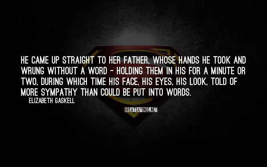 Elizabeth Gaskell Sayings: He came up straight to her father, whose hands he took and wrung without a