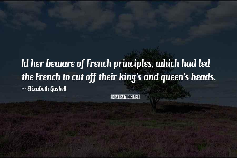 Elizabeth Gaskell Sayings: Id her beware of French principles, which had led the French to cut off their