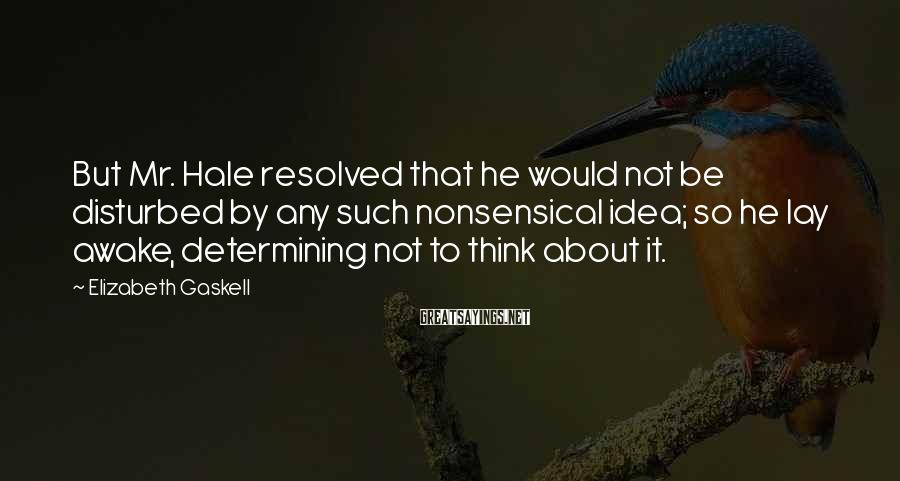 Elizabeth Gaskell Sayings: But Mr. Hale resolved that he would not be disturbed by any such nonsensical idea;