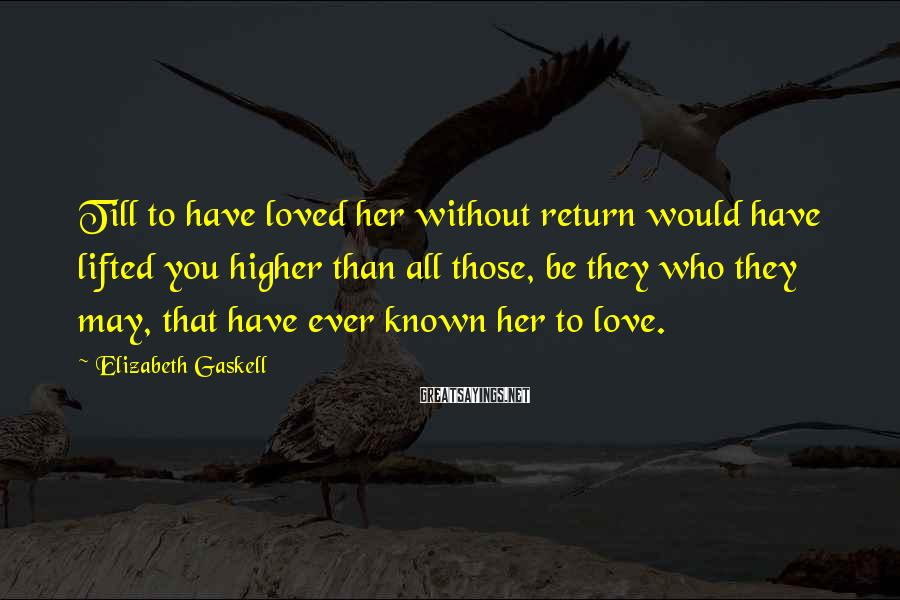 Elizabeth Gaskell Sayings: Till to have loved her without return would have lifted you higher than all those,
