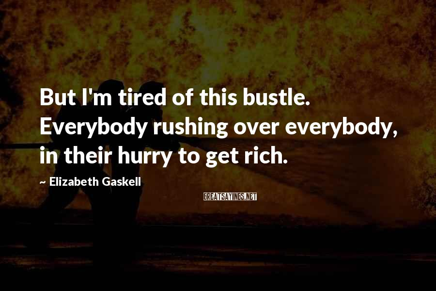 Elizabeth Gaskell Sayings: But I'm tired of this bustle. Everybody rushing over everybody, in their hurry to get
