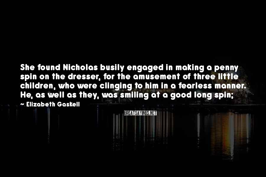Elizabeth Gaskell Sayings: She found Nicholas busily engaged in making a penny spin on the dresser, for the