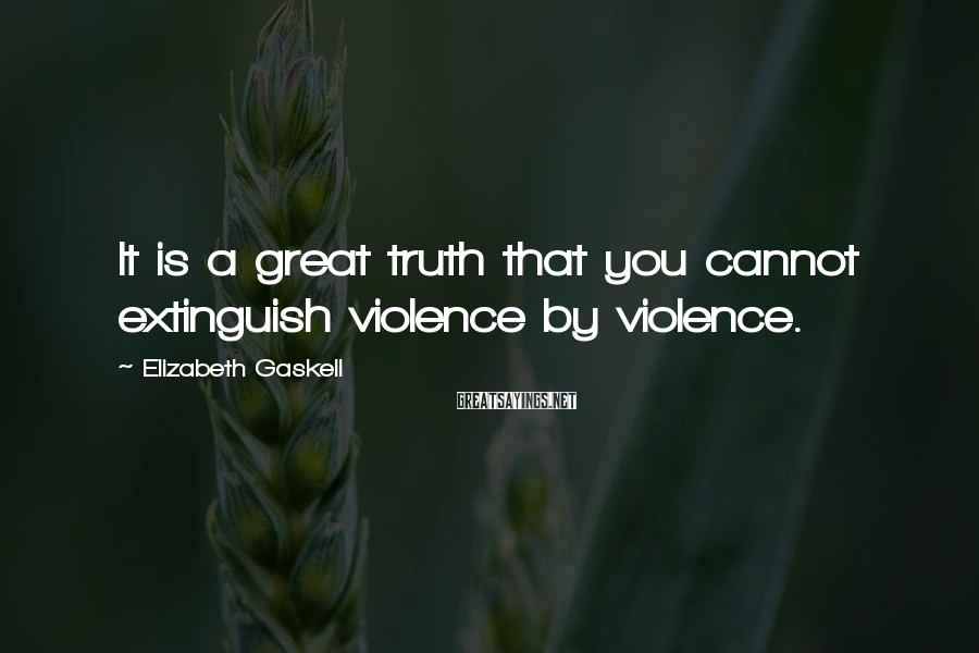 Elizabeth Gaskell Sayings: It is a great truth that you cannot extinguish violence by violence.
