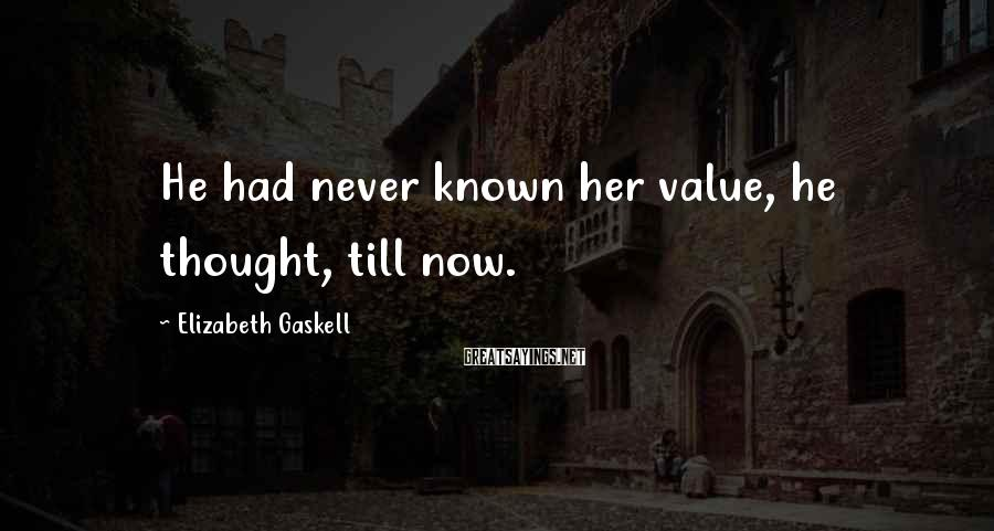 Elizabeth Gaskell Sayings: He had never known her value, he thought, till now.