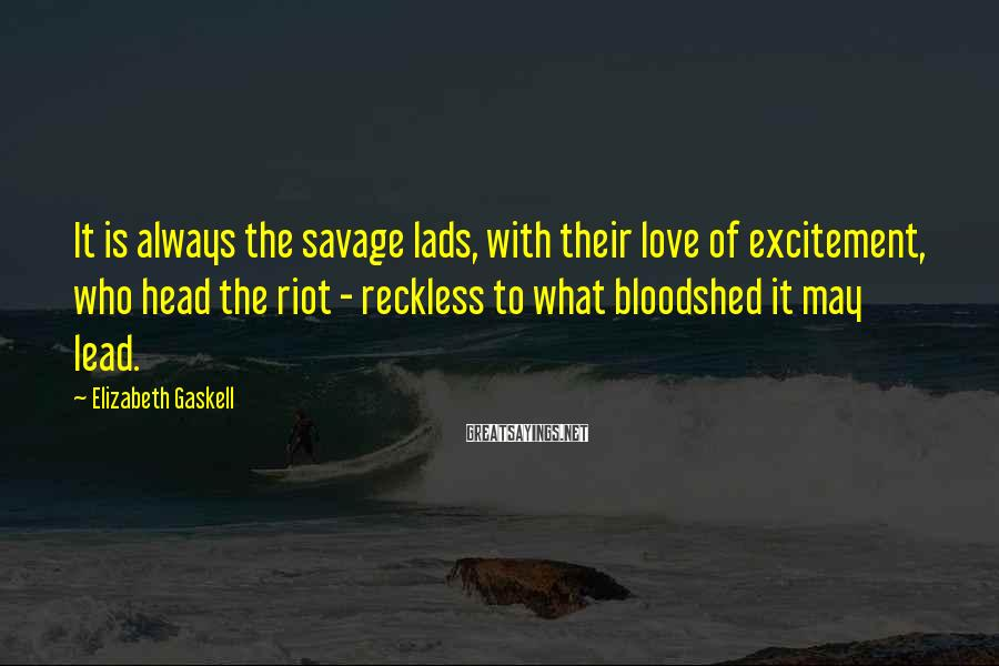 Elizabeth Gaskell Sayings: It is always the savage lads, with their love of excitement, who head the riot