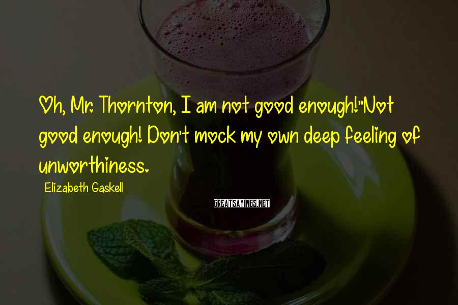 Elizabeth Gaskell Sayings: Oh, Mr. Thornton, I am not good enough!''Not good enough! Don't mock my own deep