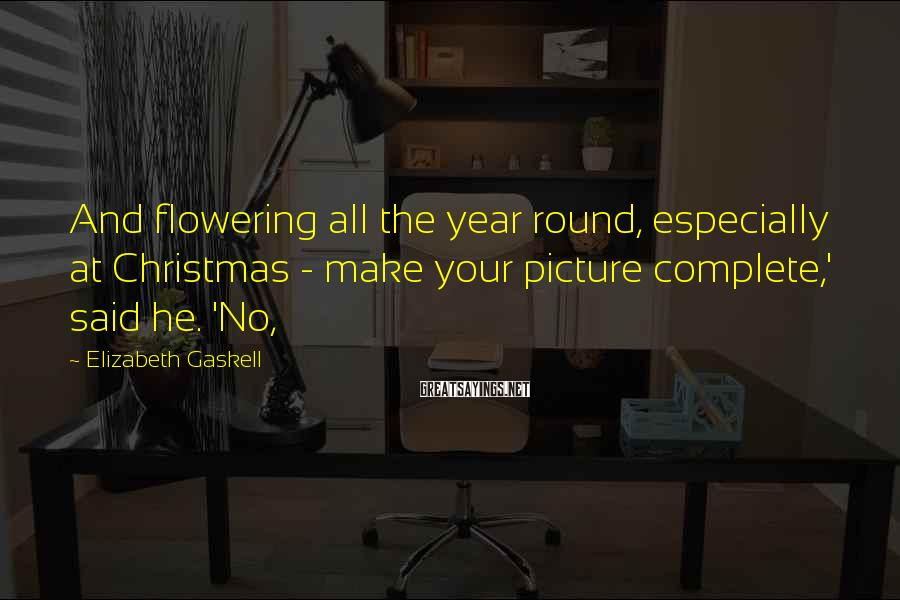Elizabeth Gaskell Sayings: And flowering all the year round, especially at Christmas - make your picture complete,' said