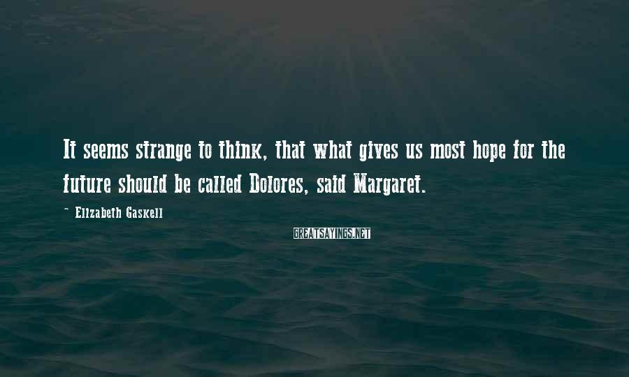 Elizabeth Gaskell Sayings: It seems strange to think, that what gives us most hope for the future should