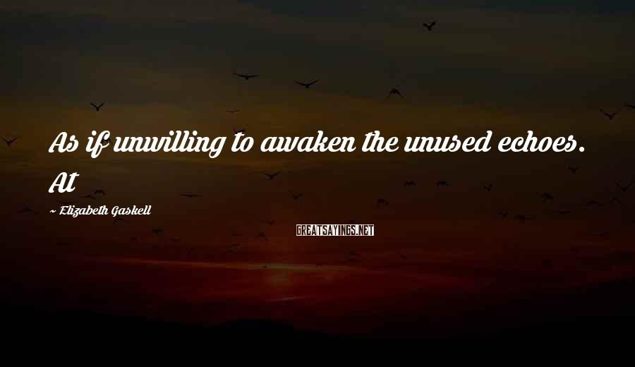 Elizabeth Gaskell Sayings: As if unwilling to awaken the unused echoes. At