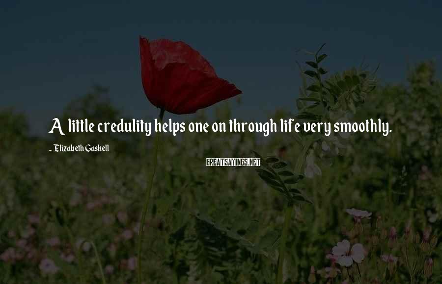 Elizabeth Gaskell Sayings: A little credulity helps one on through life very smoothly.
