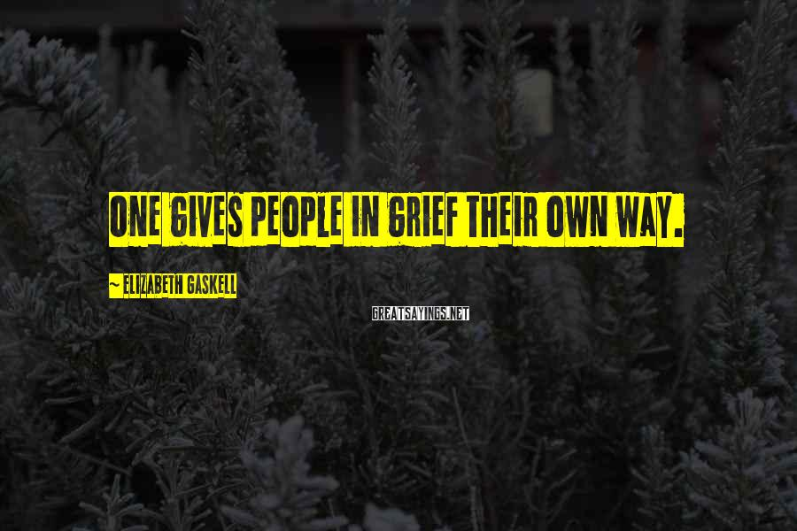 Elizabeth Gaskell Sayings: One gives people in grief their own way.