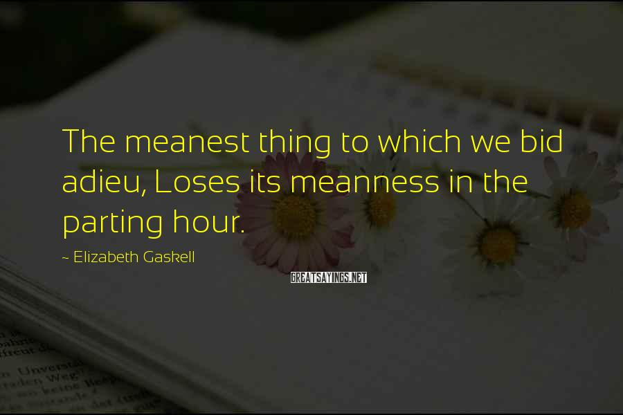 Elizabeth Gaskell Sayings: The meanest thing to which we bid adieu, Loses its meanness in the parting hour.