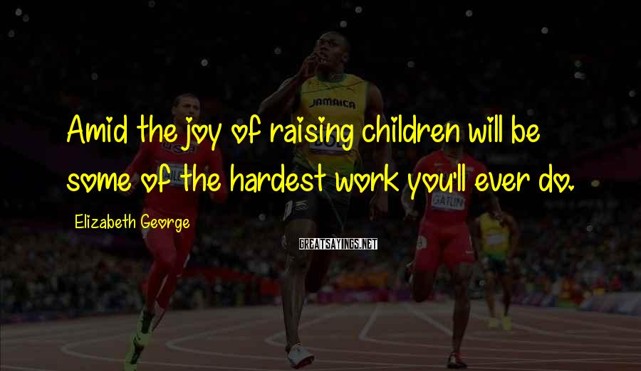 Elizabeth George Sayings: Amid the joy of raising children will be some of the hardest work you'll ever