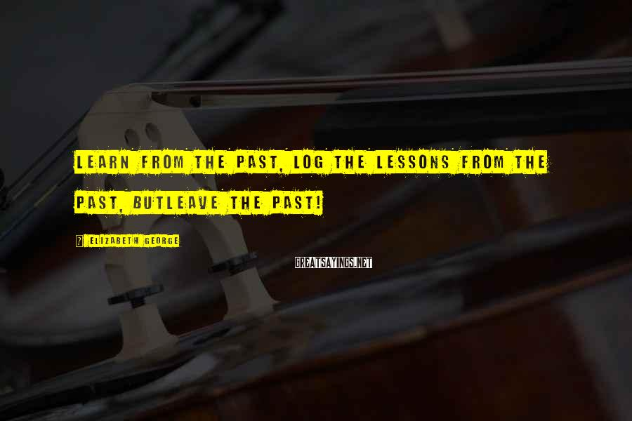 Elizabeth George Sayings: Learn from the past, log the lessons from the past, butleave the past!