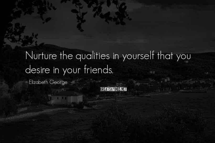 Elizabeth George Sayings: Nurture the qualities in yourself that you desire in your friends.