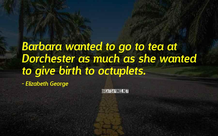 Elizabeth George Sayings: Barbara wanted to go to tea at Dorchester as much as she wanted to give