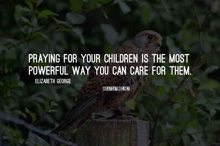 Elizabeth George Sayings: Praying for your children is the most powerful way you can care for them.