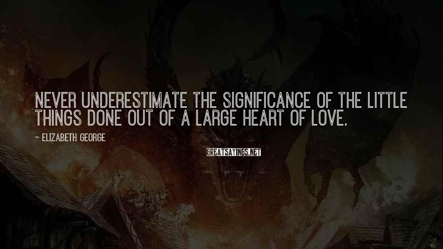 Elizabeth George Sayings: Never underestimate the significance of the little things done out of a large heart of