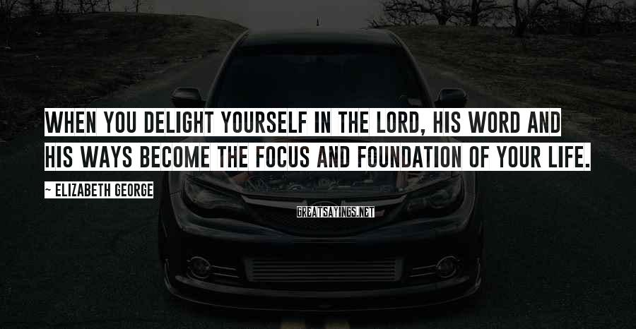 Elizabeth George Sayings: When you delight yourself in the Lord, His Word and His ways become the focus