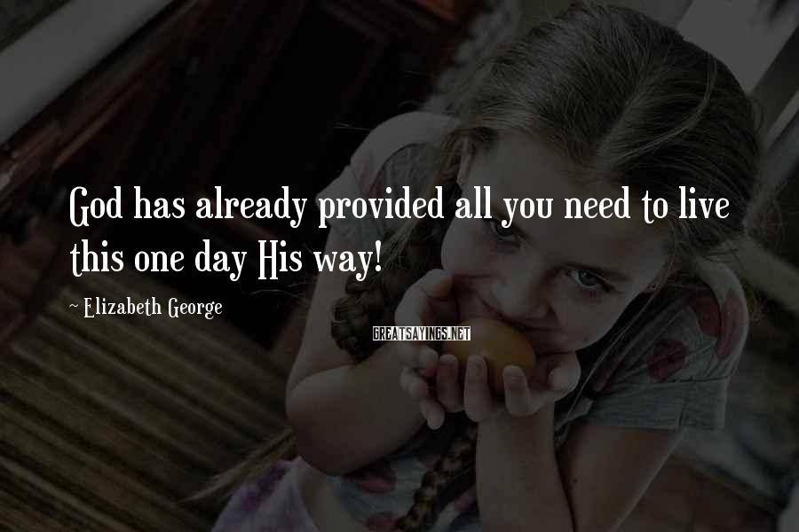 Elizabeth George Sayings: God has already provided all you need to live this one day His way!