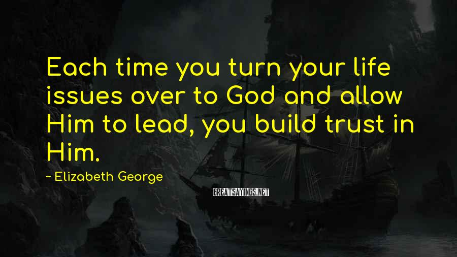Elizabeth George Sayings: Each time you turn your life issues over to God and allow Him to lead,