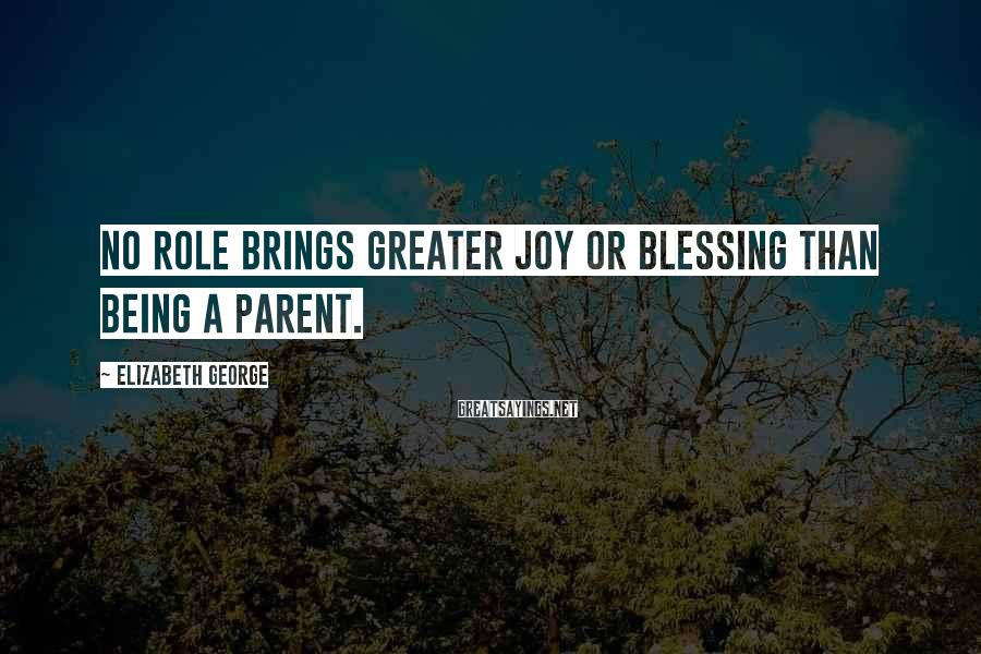 Elizabeth George Sayings: No role brings greater joy or blessing than being a parent.
