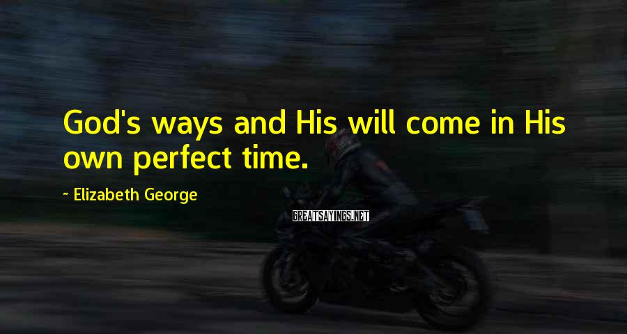 Elizabeth George Sayings: God's ways and His will come in His own perfect time.
