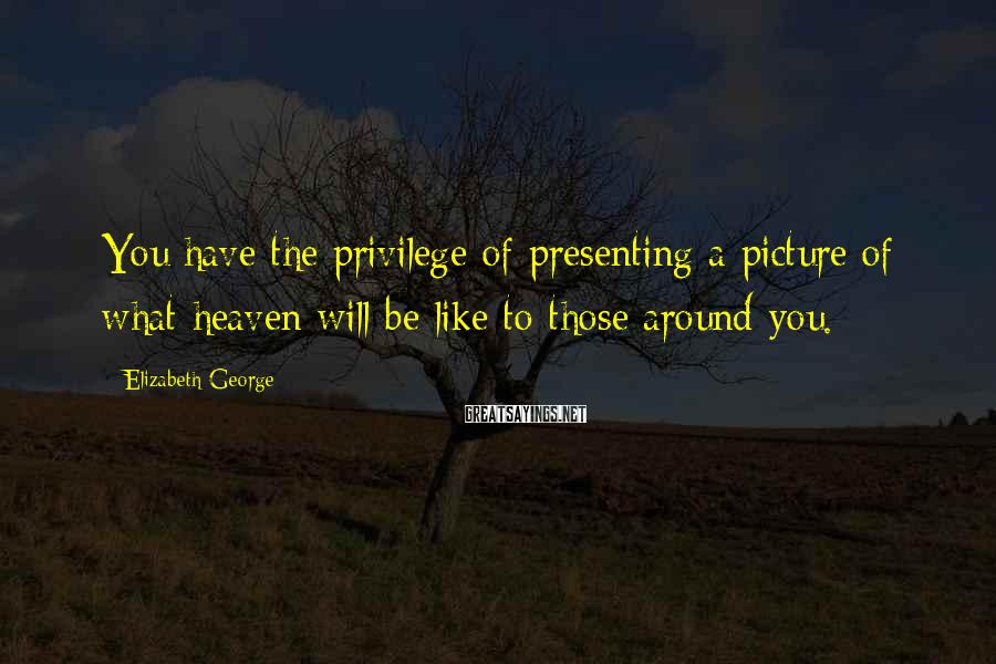 Elizabeth George Sayings: You have the privilege of presenting a picture of what heaven will be like to