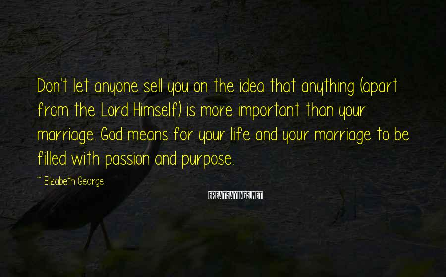 Elizabeth George Sayings: Don't let anyone sell you on the idea that anything (apart from the Lord Himself)