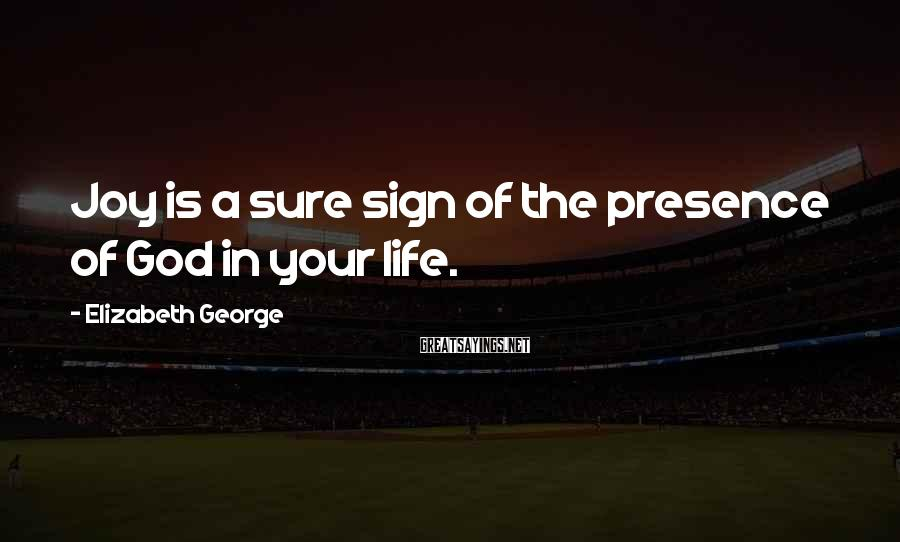 Elizabeth George Sayings: Joy is a sure sign of the presence of God in your life.
