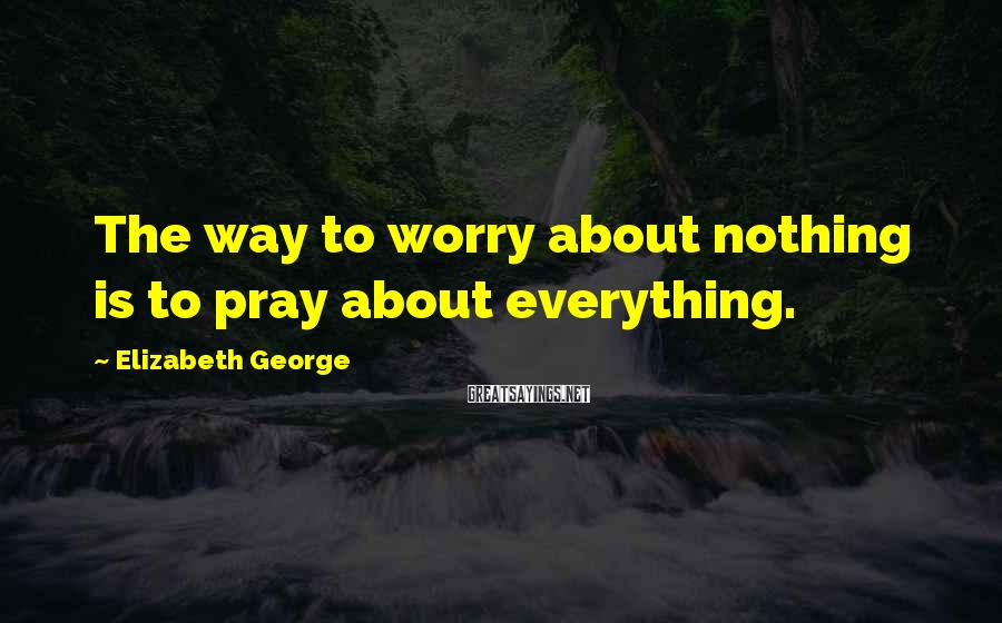 Elizabeth George Sayings: The way to worry about nothing is to pray about everything.