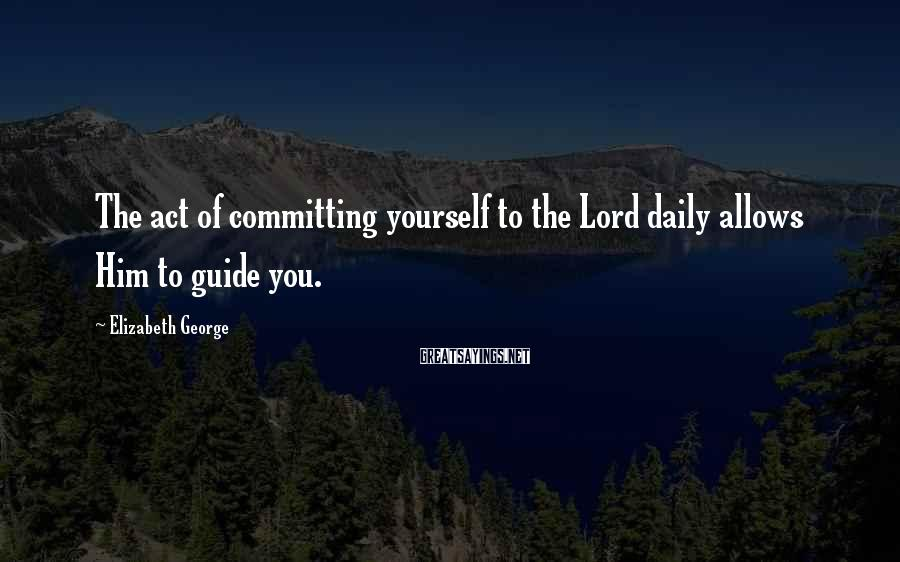 Elizabeth George Sayings: The act of committing yourself to the Lord daily allows Him to guide you.