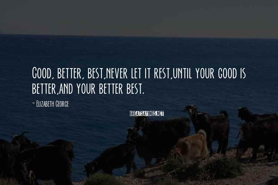 Elizabeth George Sayings: Good, better, best,never let it rest,until your good is better,and your better best.