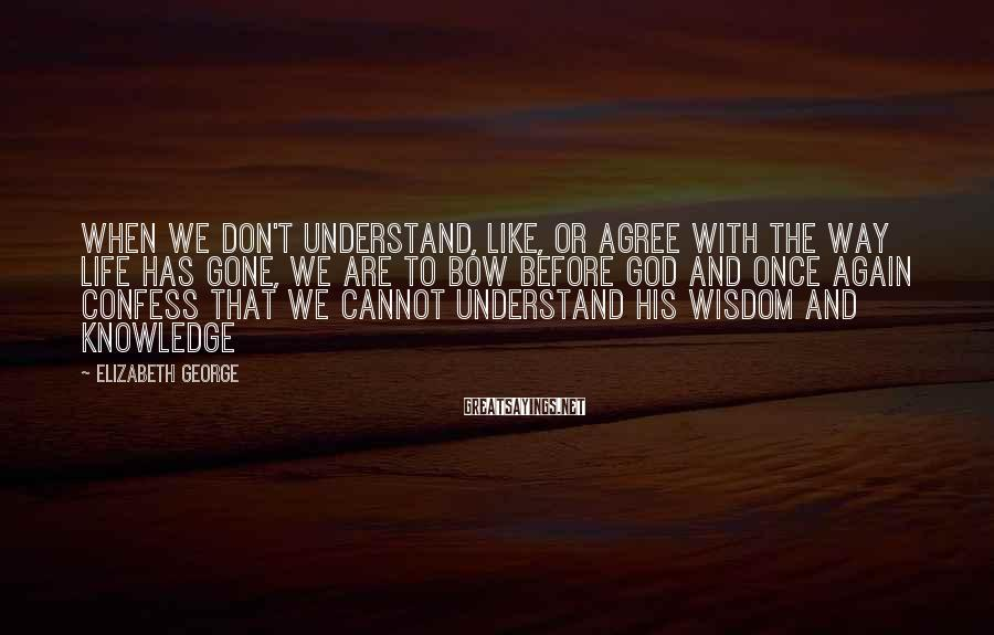 Elizabeth George Sayings: When we don't understand, like, or agree with the way life has gone, we are