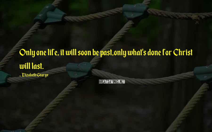 Elizabeth George Sayings: Only one life, it will soon be past,only what's done for Christ will last.