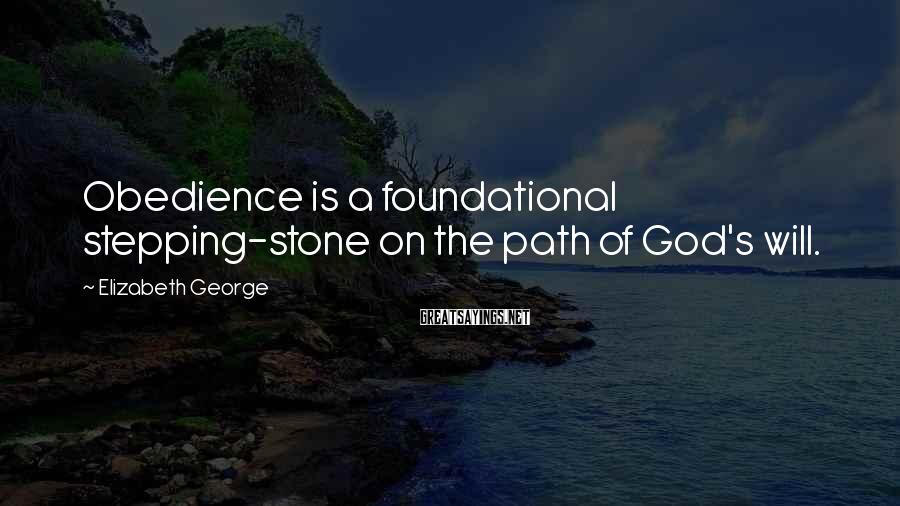 Elizabeth George Sayings: Obedience is a foundational stepping-stone on the path of God's will.